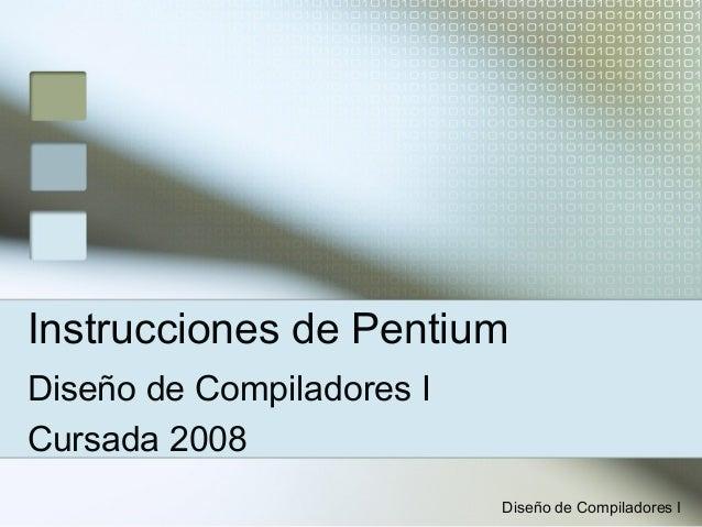 Instrucciones de PentiumDiseño de Compiladores ICursada 2008                           Diseño de Compiladores I