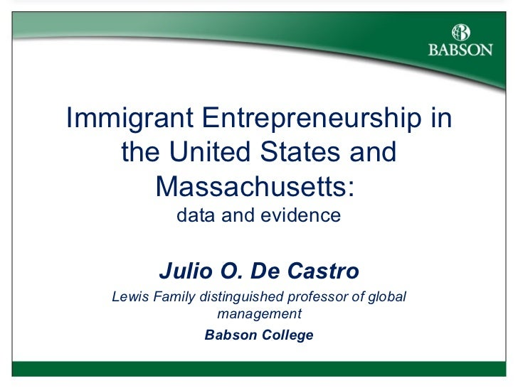 Immigrant Entrepreneurship in the United States and Massachusetts:  data and evidence Julio O. De Castro Lewis Family dist...