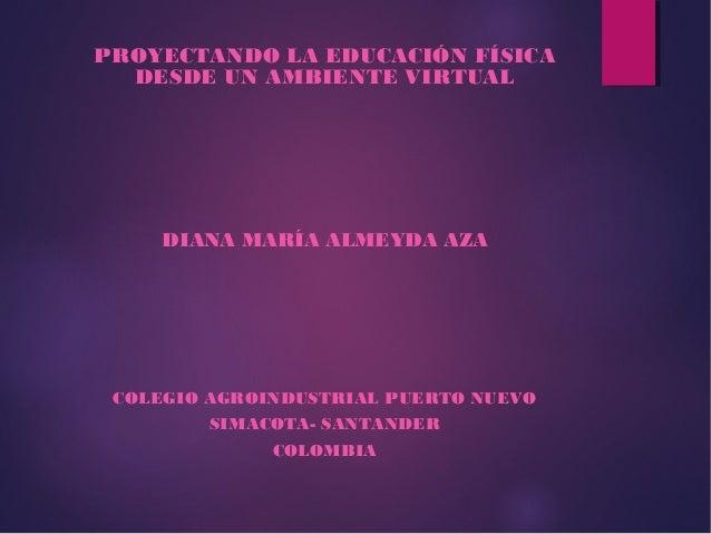 PROYECTANDO LA EDUCACIÓN FÍSICA DESDE UN AMBIENTE VIRTUAL DIANA MARÍA ALMEYDA AZA COLEGIO AGROINDUSTRIAL PUERTO NUEVO SIMA...