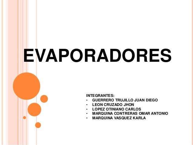 EVAPORADORES INTEGRANTES: • GUERRERO TRUJILLO JUAN DIEGO • LEON CRUZADO JHON • LOPEZ OTINIANO CARLOS • MARQUINA CONTRERAS ...