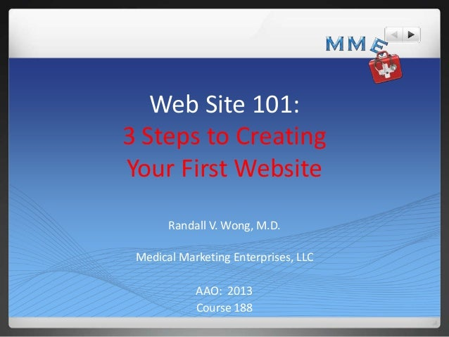 Web Site 101: 3 Steps to Creating Your First Website Randall V. Wong, M.D. Medical Marketing Enterprises, LLC AAO: 2013 Co...