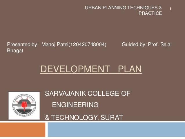 DEVELOPMENT PLAN SARVAJANIK COLLEGE OF ENGINEERING & TECHNOLOGY, SURAT URBAN PLANNING TECHNIQUES & PRACTICE Presented by: ...