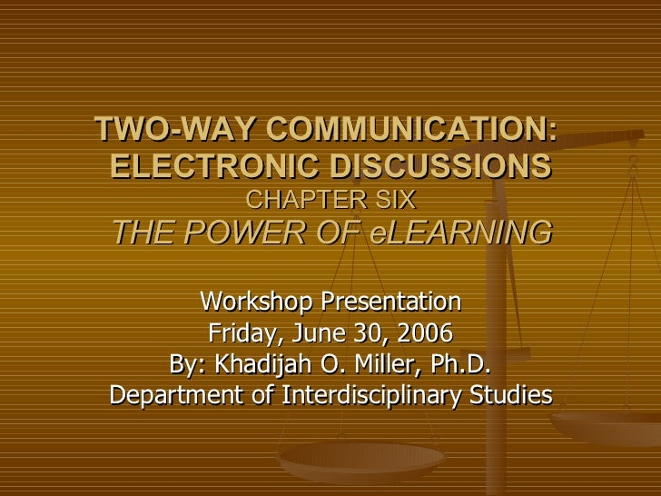 TWO-WAY COMMUNICATION:  ELECTRONIC DISCUSSIONS CHAPTER SIX THE POWER OF eLEARNING Workshop Presentation Friday, June 30, 2...