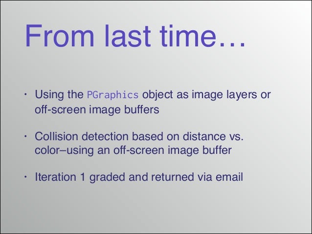 From last time… •  Using the PGraphics object as image layers or off-screen image buffers!  •  Collision detection based o...