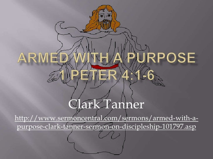 Armed With A Purpose 1 Peter 4:1-6<br />Clark Tanner<br />http://www.sermoncentral.com/sermons/armed-with-a-purpose-clark-...