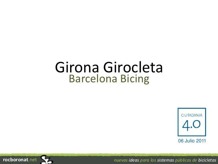 Girona Girocleta<br />Barcelona Bicing<br />06 Julio 2011<br />rocboronat.net<br />nuevas ideas para los sistemas públicos...