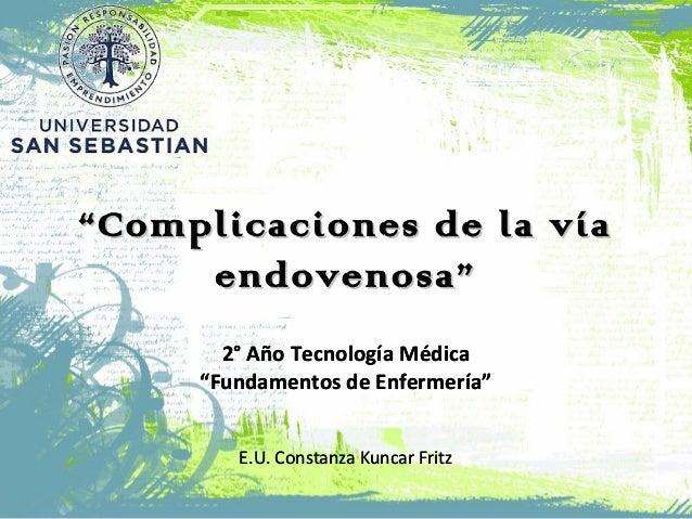 """""""""""Complicaciones de la víaComplicaciones de la vía endovenosa""""endovenosa"""" 2° Año Tecnología Médica """"Fundamentos de Enferme..."""