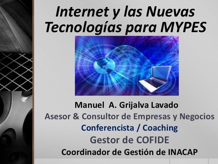 Internet y las NuevasTecnologías para MYPES       Manuel A. Grijalva LavadoAsesor & Consultor de Empresas y Negocios      ...