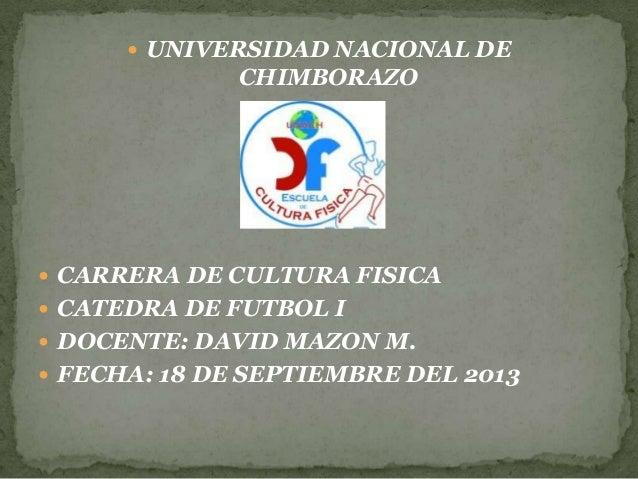  UNIVERSIDAD NACIONAL DE CHIMBORAZO  CARRERA DE CULTURA FISICA  CATEDRA DE FUTBOL I  DOCENTE: DAVID MAZON M.  FECHA: ...