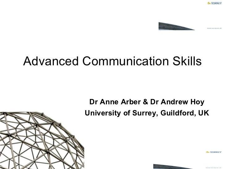 Dr Anne Arber & Dr Andrew Hoy University of Surrey, Guildford, UK Advanced Communication Skills