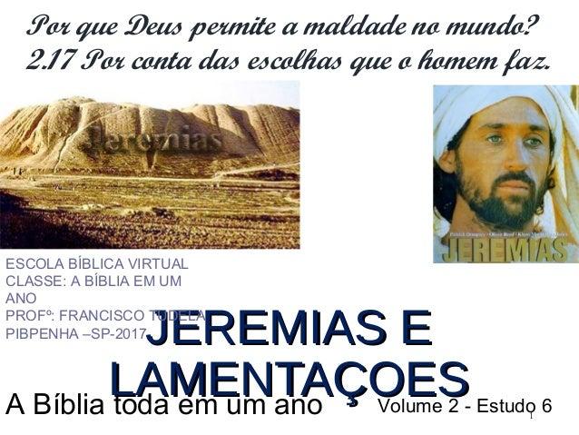 1 JEREMIAS E LAMENTAÇOESJEREMIAS E LAMENTAÇOES ESCOLA BÍBLICA VIRTUAL CLASSE: A BÍBLIA EM UM ANO PROFº: FRANCISCO TUDELA P...