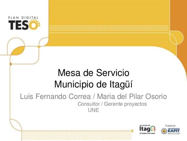 Mesa de Servicio Municipio de Itagüí Luis Fernando Correa / Maria del Pilar Osorio Consultor / Gerente proyectos UNE