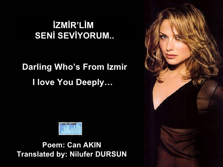 İZMİR'LİM  SENİ SEVİYORUM.. Darling Who's From Izmir I love You Deeply…   Poem: Can AKIN  Translated by: Nilufer DURSUN
