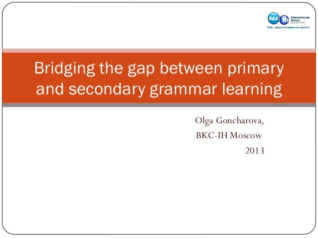Bridging the gap between primary and secondary grammar learning Olga Goncharova, BKC-IH Moscow 2013