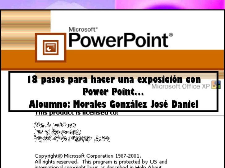 18 pasos para hacer una exposición con Power Point… Aloumno: Morales González José Daniel