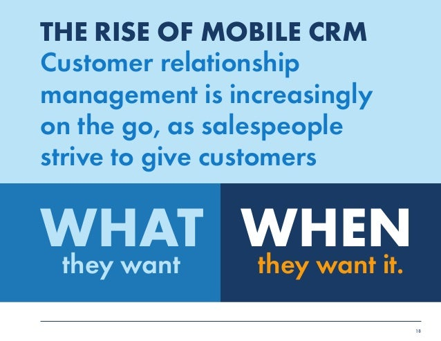 18  THE RISE OF MOBILE CRM  Customer relationship  management is increasingly  on the go, as salespeople  strive to give c...