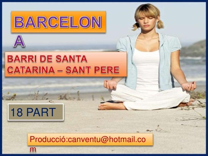 BARCELONA<br />BARRI DE SANTA CATARINA – SANT PERE <br />18 PART <br />Producció:canventu@hotmail.com<br />