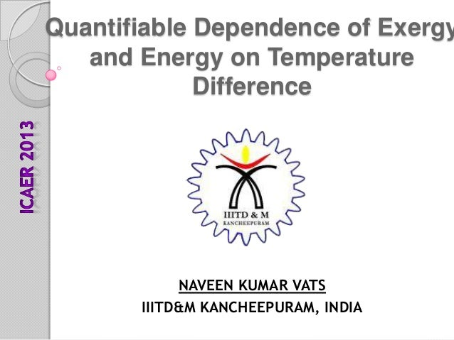 Quantifiable Dependence of Exergy and Energy on Temperature Difference  NAVEEN KUMAR VATS IIITD&M KANCHEEPURAM, INDIA