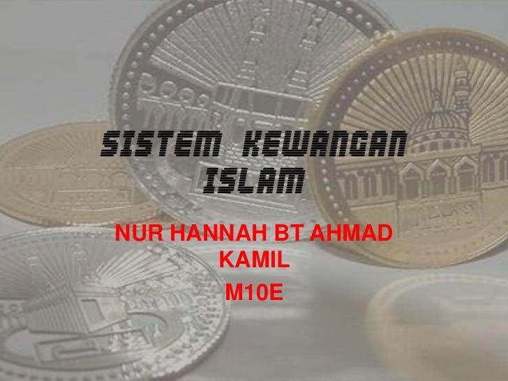 SISTEM KEWANGAN ISLAM<br />NUR HANNAH BT AHMAD KAMIL<br />M10E<br />