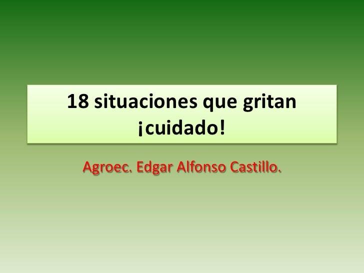 18 situaciones que gritan         ¡cuidado!  Agroec. Edgar Alfonso Castillo.