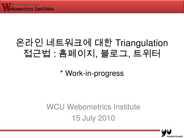 온라인 네트워크에 대한 Triangulation 접근법 : 홈페이지, 블로그, 트위터* Work-in-progress<br />WCU Webometrics Institute<br />15 July 2010<br />