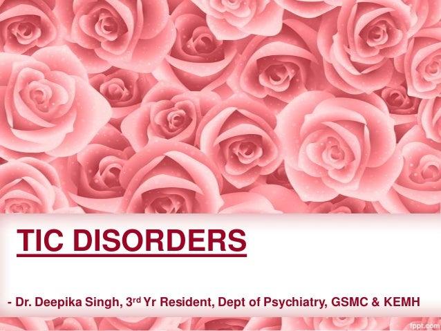 TIC DISORDERS - Dr. Deepika Singh, 3rd Yr Resident, Dept of Psychiatry, GSMC & KEMH