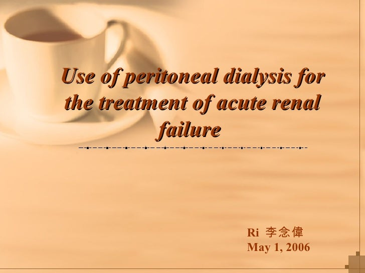 Use of peritoneal dialysis for the treatment of acute renal failure   Ri  李念偉 May 1, 2006