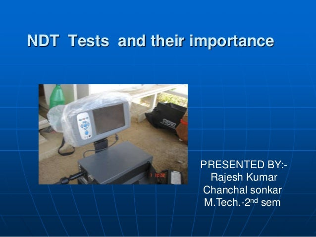 NDT Tests and their importancePRESENTED BY:-Rajesh KumarChanchal sonkarM.Tech.-2nd sem