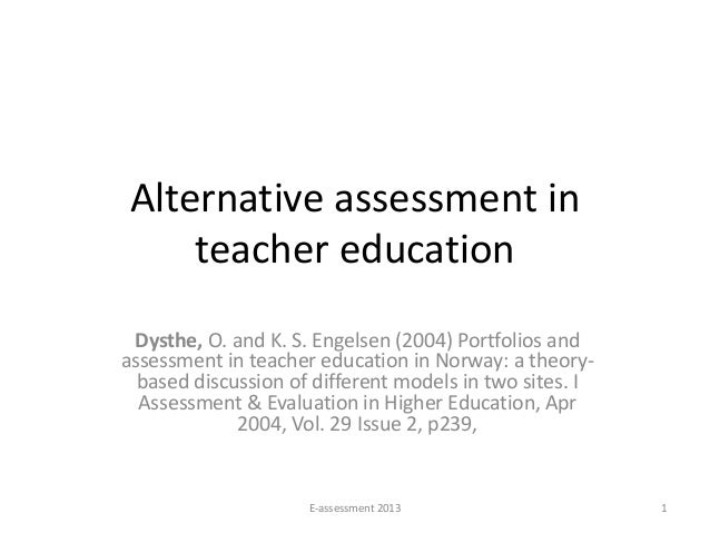 Alternative assessment in     teacher education Dysthe, O. and K. S. Engelsen (2004) Portfolios andassessment in teacher e...