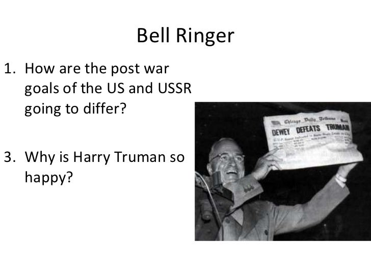 Bell Ringer <ul><li>How are the post war goals of the US and USSR going to differ? </li></ul><ul><li>Why is Harry Truman s...