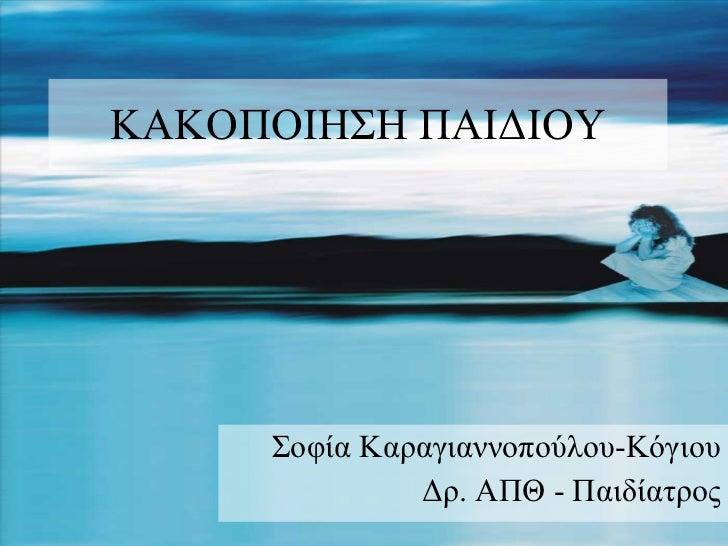 ΚΑΚΟΠΟΙΗΣΗ ΠΑΙΔΙΟΥ Σοφία Καραγιαννοπούλου-Κόγιου Δρ. ΑΠΘ - Παιδίατρος