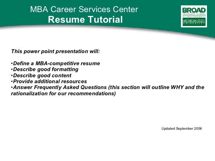 <ul><li>This power point presentation will: </li></ul><ul><li>Define a MBA-competitive resume </li></ul><ul><li>Describe g...