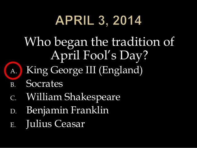 Who began the tradition of April Fool's Day? A. King George III (England) B. Socrates C. William Shakespeare D. Benjamin F...