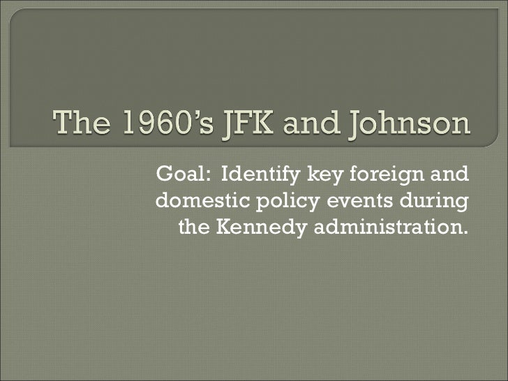 Goal:  Identify key foreign and domestic policy events during the Kennedy administration.
