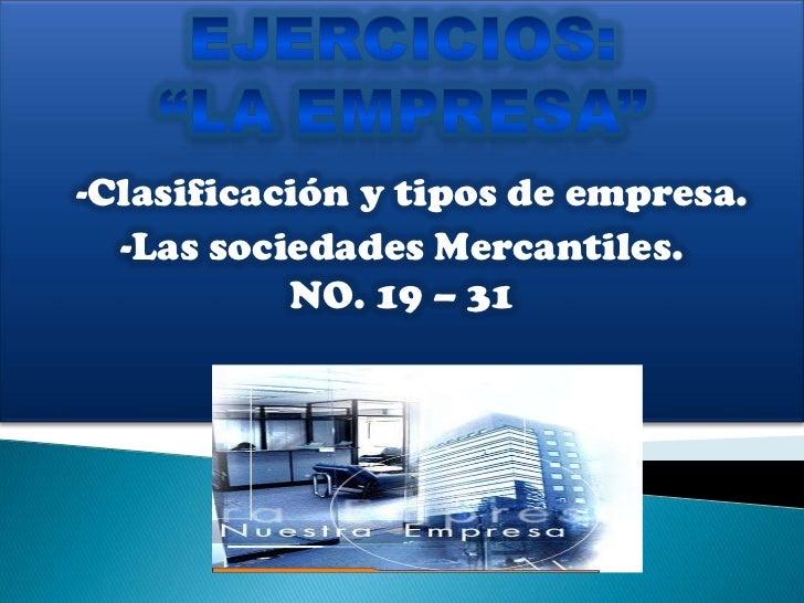 """EJERCICIOS: <br />""""LA EMPRESA""""<br />-Clasificación y tipos de empresa.<br />-Las sociedades Mercantiles.<br />NO. 19 – 31<..."""