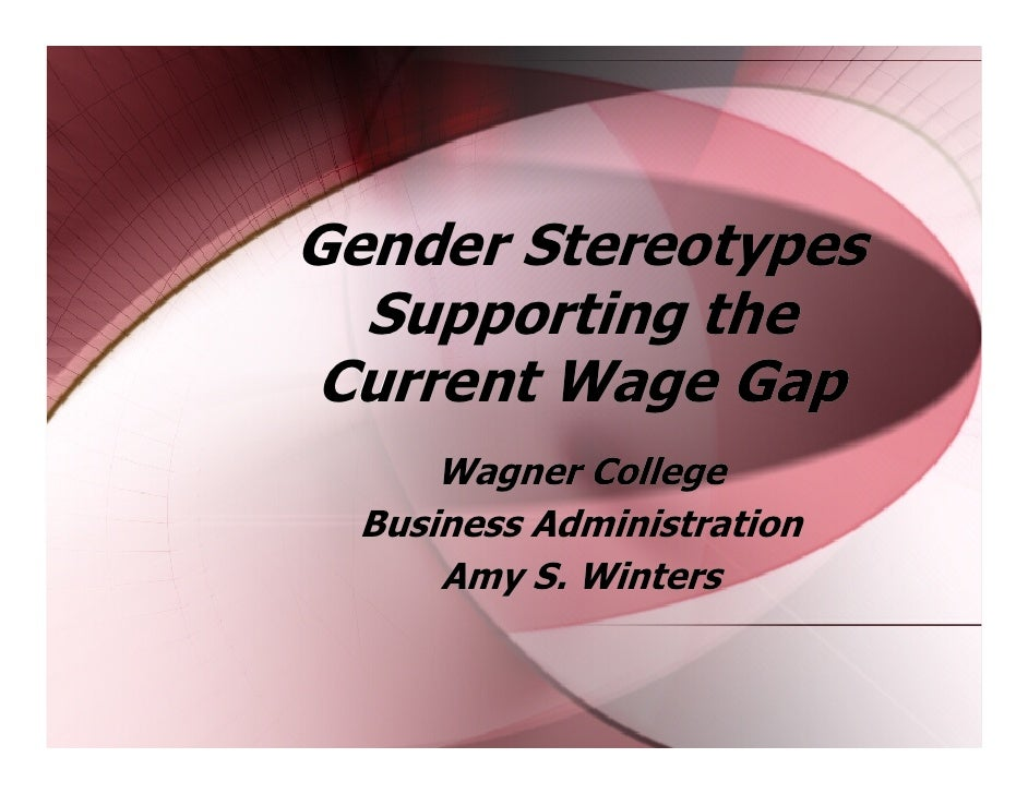 Gender Stereotypes   Supporting the Current Wage Gap       Wagner College   Business Administration       Amy S. Winters