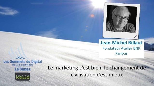 Le marketing c'est bien, le changement de civilisation c'est mieux Jean-Michel Billaut Fondateur Atelier BNP Paribas