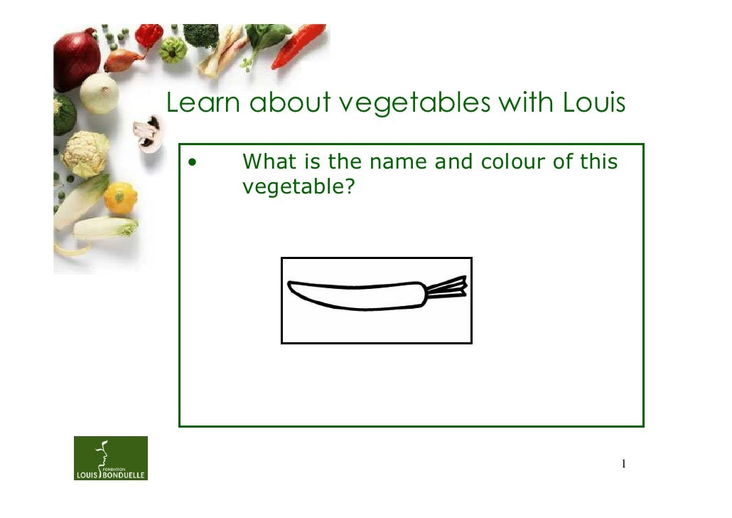 Learn about vegetables with Louis •   What is the name and colour of this     vegetable?                                  ...