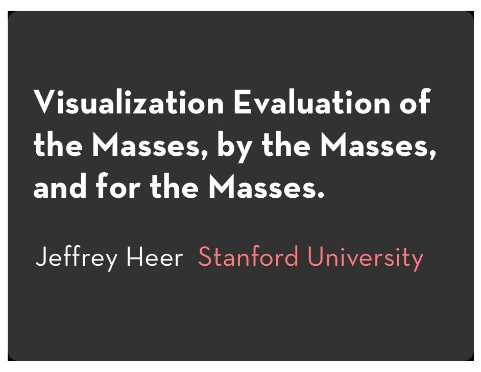 Visualization Evaluation of the Masses, by the Masses, and for the Masses. Jeffrey Heer Stanford University