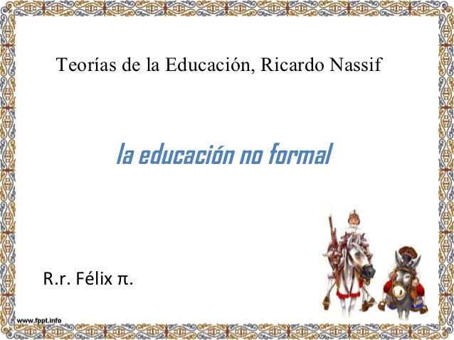 Teorías de la Educación, Ricardo Nassif          la educación no formalR.r. Félix π.