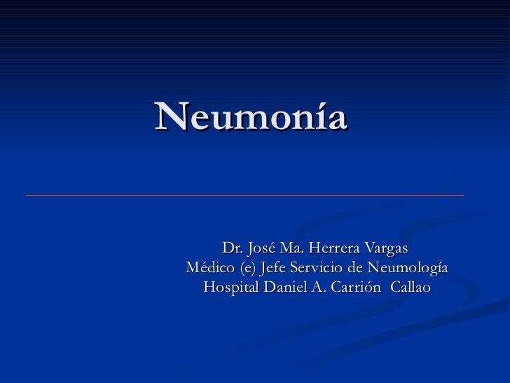 Neumonía Dr. José Ma. Herrera Vargas  Médico (e) Jefe Servicio de Neumología Hospital Daniel A. Carrión  Callao
