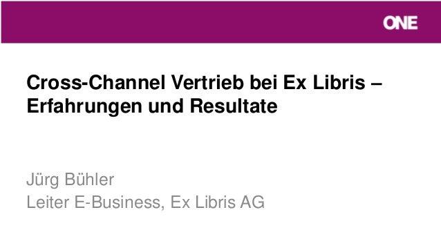 Cross-Channel Vertrieb bei Ex Libris –Erfahrungen und ResultateJürg BühlerLeiter E-Business, Ex Libris AG