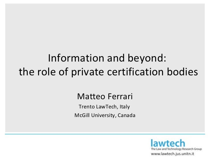 Information and beyond:  the role of private certification bodies Matteo Ferrari Trento LawTech, Italy  McGill University,...