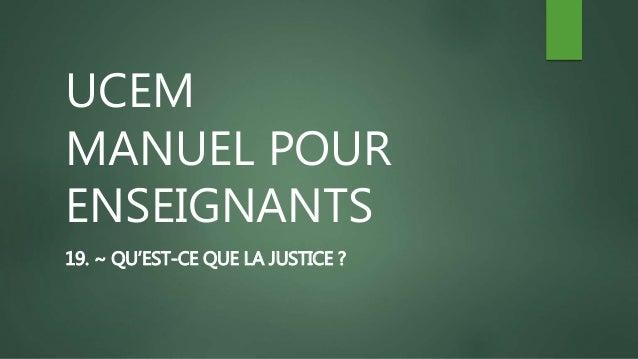 UCEM MANUEL POUR ENSEIGNANTS 19. ~ QU'EST-CE QUE LA JUSTICE ?