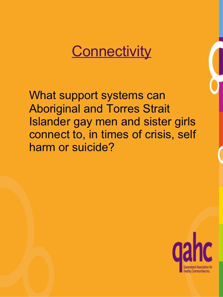 Connectivity <ul><li>What support systems can Aboriginal and Torres Strait Islander gay men and sister girls connect to, i...