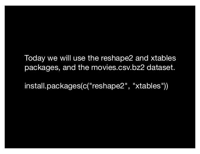 "Today we will use the reshape2 and xtables packages, and the movies.csv.bz2 dataset. install.packages(c(""reshape2"", ""xtabl..."