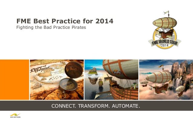 CONNECT. TRANSFORM. AUTOMATE. FME Best Practice for 2014 Fighting the Bad Practice Pirates