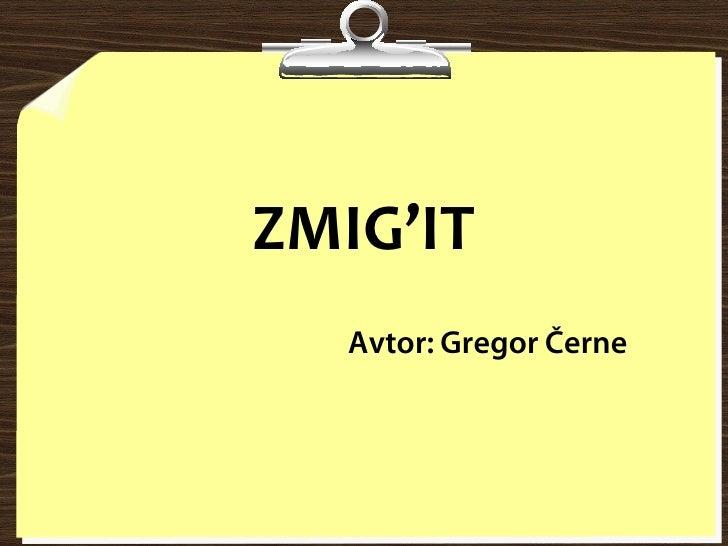 ZMIG'IT    Avtor: Gregor Černe