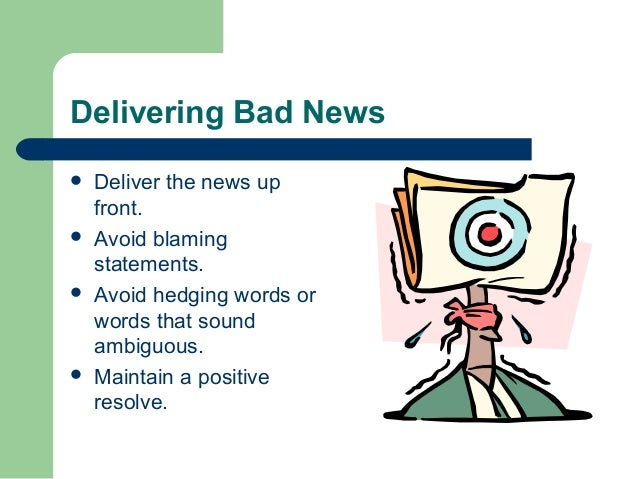 how to communicate bad news effectively Know your subject well you are going to make bad news sound like good news to do so effectively, you must be knowledgeable of other facts and issues that are close to the situation.