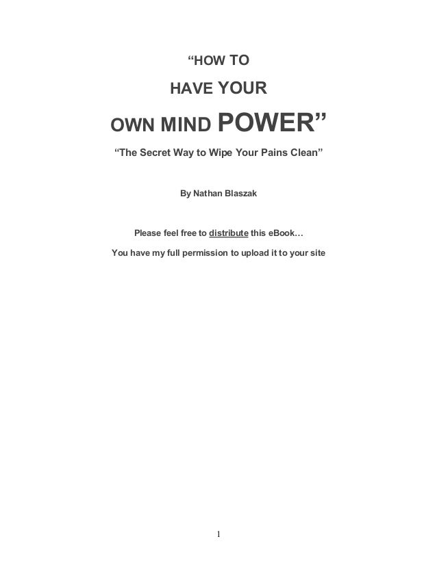 "1 ""HOW TO HAVE YOUR OWN MIND POWER"" ""The Secret Way to Wipe Your Pains Clean"" By Nathan Blaszak Please feel free to distri..."